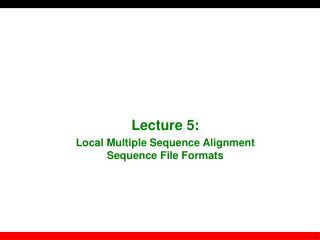 Lecture  5 :  Local Multiple Sequence Alignment Sequence File Formats