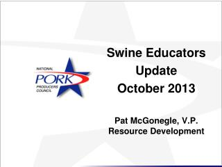 Swine Educators  Update October 2013 Pat McGonegle, V.P. Resource Development