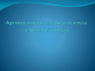 Aprimoramento em Neurociência e  Neuropsicologia
