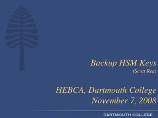 Backup HSM Keys  (Scott Rea) HEBCA, Dartmouth College November 7, 2008