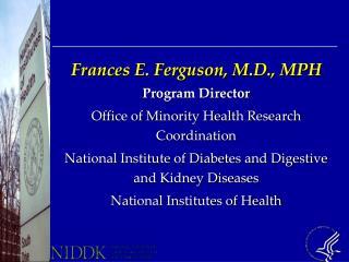 Frances E. Ferguson, M.D., MPH Program Director Office of Minority Health Research Coordination