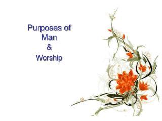 Purposes of  Man  & Worship