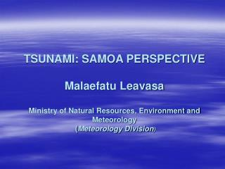 TSUNAMI: SAMOA PERSPECTIVE  Malaefatu Leavasa  Ministry of Natural Resources, Environment and Meteorology   Meteorology
