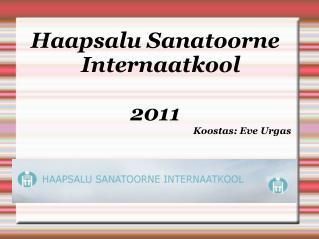 Haapsalu Sanatoorne Internaatkool 2011 Koostas: Eve Urgas