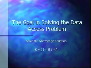 The Goal in Solving the Data Access Problem