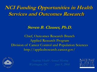 NCI Funding Opportunities in Health Services and Outcomes Research Steven B. Clauser, Ph.D.