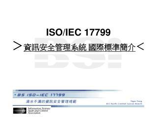 ISO/IEC 17799 > 資訊安全管理系統 國際標準簡介 <
