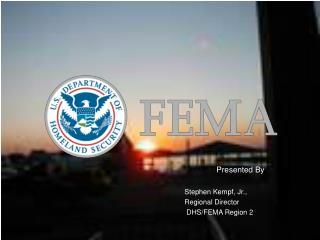 Presented By Stephen Kempf, Jr.,  Regional Director   DHS/FEMA Region 2