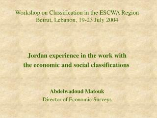 Workshop on Classification in the ESCWA Region Beirut, Lebanon, 19-23 July 2004    Jordan experience in the work with th