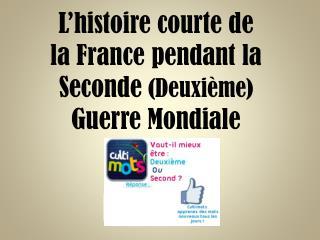 L'histoire courte de la France pendant la Seconde  (Deuxième)  Guerre Mondiale