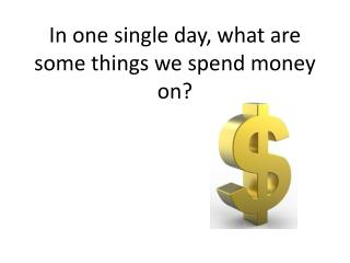 In one single day, what are some things we spend money on?