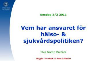 Onsdag 2/3 2011 Vem har ansvaret för hälso- & sjukvårdspolitiken? Ylva Norén Bretzer