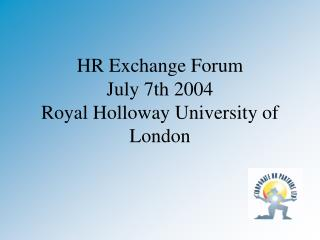 HR Exchange Forum July 7th 2004 Royal Holloway University of London