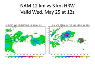 NAM 12 km  vs  3 km HRW Valid Wed. May 25 at 12z
