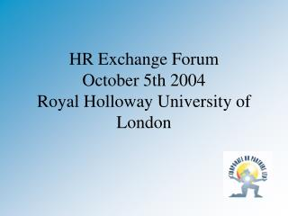 HR Exchange Forum October 5th 2004 Royal Holloway University of London