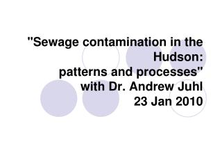 """""""Sewage contamination in the Hudson: patterns and processes"""" with Dr. Andrew Juhl 23 Jan 2010"""