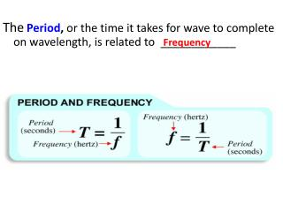 The Period ,  or the time it takes for wave to complete on wavelength, is related to  ____________