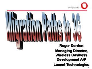 Roger Derrien Managing Director, Wireless Business Development A/P Lucent Technologies