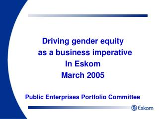 Driving gender equity    as a business imperative In Eskom March 2005