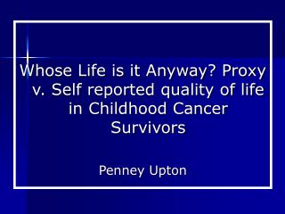 Whose Life is it Anyway? Proxy v. Self reported quality of life in Childhood Cancer Survivors