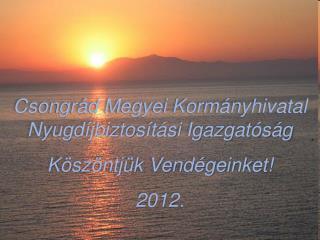 Csongrád Megyei Kormányhivatal Nyugdíjbiztosítási Igazgatóság Köszöntjük Vendégeinket! 2012.
