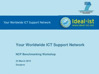 Your Worldwide ICT Support Network NCP Benchmarking Workshop 25  Marc h  2010 Sarajevo