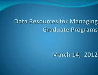 Data Resources for Managing  Graduate Programs March 14,  2012