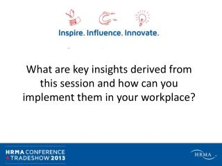 What are key insights derived from this session and how can you implement them in your workplace?