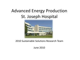 Advanced Energy Production St. Joseph Hospital  2010 Sustainable Solutions Research Team June 2010