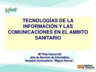 """Mª Pilar García Gil Jefe de Servicio de Informática Hospital Universitario """"Miguel Servet""""."""