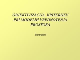 OBJEKTIVIZACIJA  KRITERIJEV PRI MODELIH VREDNOTENJA PROSTORA 2004/2005