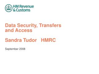 Data Security, Transfers  and Access Sandra Tudor   HMRC