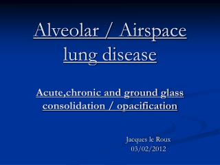 Alveolar / Airspace lung disease Acute,chronic and ground glass consolidation / opacification