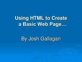 Using HTML to Create  a Basic Web Page… By Josh Gallagan