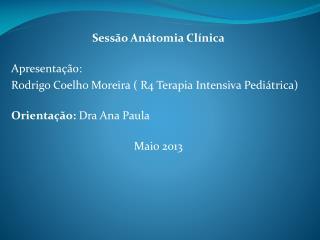 Sessão Anátomia Clínica Apresentação: Rodrigo Coelho Moreira ( R4 Terapia Intensiva Pediátrica)