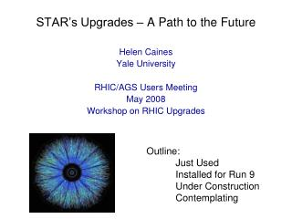 STAR's Upgrades – A Path to the Future Helen Caines Yale University RHIC/AGS Users Meeting