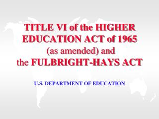 TITLE VI of the HIGHER EDUCATION ACT of 1965  (as amended) and  the  FULBRIGHT-HAYS ACT