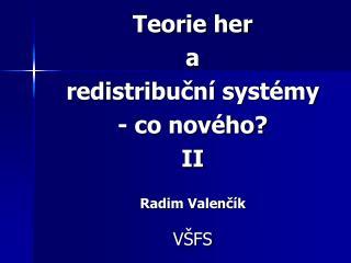 Teorie her  a  redistribuční systémy - co nového?  II Radim Valenčík VŠFS