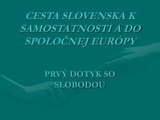 CESTA SLOVENSKA K SAMOSTATNOSTI A DO SPOLOČNEJ EURÓPY