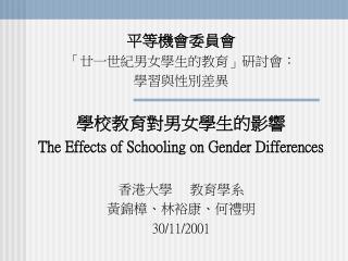 平等機會委員會 「廿一世紀 男女學生 的教育」研討會: 學習與性別差異 學校 教育 對男女學生的影響 The Effects of Schooling on Gender Differences