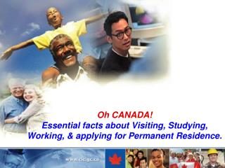Oh CANADA! Essential facts about Visiting, Studying, Working, & applying for Permanent Residence.