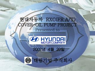 현대자동차   RXC(FR A/T) COVER-OIL PUMP PROJECT Presented to