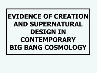 EVIDENCE OF CREATION  AND SUPERNATURAL DESIGN IN CONTEMPORARY  BIG BANG COSMOLOGY