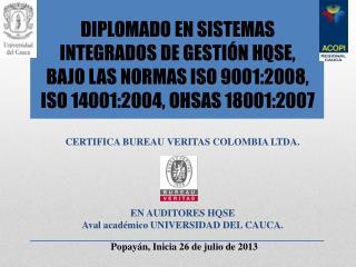 CERTIFICA  BUREAU VERITAS COLOMBIA LTDA. EN AUDITORES HQSE Aval académico UNIVERSIDAD DEL CAUCA.