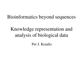 Bioinformatics beyond sequences Knowledge representation and analysis of biological data