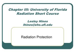 Chapter III: University of Florida Radiation Short Course Lesley Hines lhines@ehs.ufl