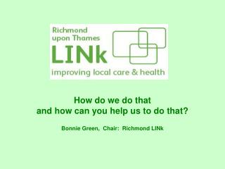 How do we do that and how can you help us to do that? Bonnie Green,  Chair:  Richmond LINk
