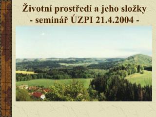 Životní prostředí a jeho složky - seminář ÚZPI 21.4.2004 -