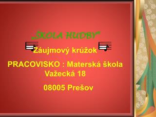 ��KOLA HUDBY� Z�ujmov� kr�ok PRACOVISKO : Matersk� �kola Va�eck� 18    08005 Pre�ov