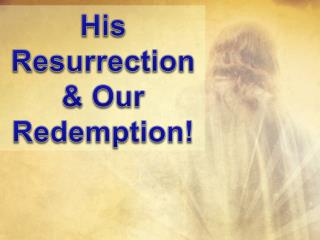 His Resurrection & Our Redemption!